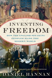 Inventing Freedom - How the English-Speaking Peoples Made the Modern World ebook by Daniel Hannan