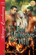 The Dom Unleashes His Wolf ebook by Cara Adams