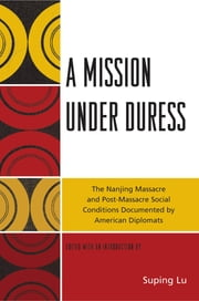 A Mission under Duress - The Nanjing Massacre and Post-Massacre Social Conditions Documented by American Diplomats ebook by Suping Lu