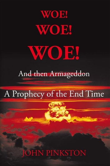 Woe! Woe! Woe! and Then Armageddon - A Prophecy of the End Time ebook by John A. Pinkston