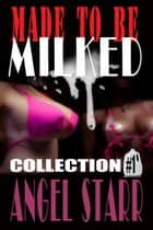 Made to Be Milked, Collection One (Human Dairy Cow Reluctant Lactation Erotica) ebook by Angel Starr