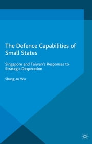 The Defence Capabilities of Small States - Singapore and Taiwan's Responses to Strategic Desperation ebook by S. Wu