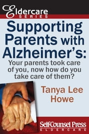 Supporting Parents with Alzheimer's - Your parents took care of you, now how do you take care of them? ebook by Tanya Lee Howe