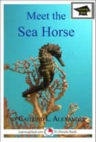Meet the Sea Horse: Educational Version ebook by Caitlind L. Alexander