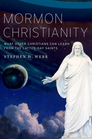 Mormon Christianity: What Other Christians Can Learn From the Latter-day Saints - What Other Christians Can Learn From the Latter-day Saints ebook by Stephen H. Webb
