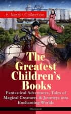 The Greatest Children's Books - E. Nesbit Collection: Fantastical Adventures, Tales of Magical Creatures & Journeys into Enchanting Worlds (Illustrated) - The Railway Children, The Enchanted Castle, The Magic City, The Book of Dragons, The Magic World, The Bastable Trilogy, The Psammead, Pussy and Doggy Tales, Beautiful Stories from Shakespeare… ebook by Edith Nesbit, Gordon Browne, Reginald B. Birch,...