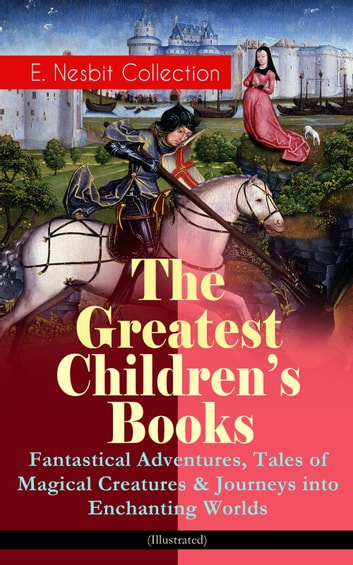 The Greatest Children's Books - E. Nesbit Collection: Fantastical Adventures, Tales of Magical Creatures & Journeys into Enchanting Worlds (Illustrated) - The Railway Children, The Enchanted Castle, The Magic City, The Book of Dragons, The Magic World, The Bastable Trilogy, The Psammead, Pussy and Doggy Tales, Beautiful Stories from Shakespeare… ebook by Edith Nesbit