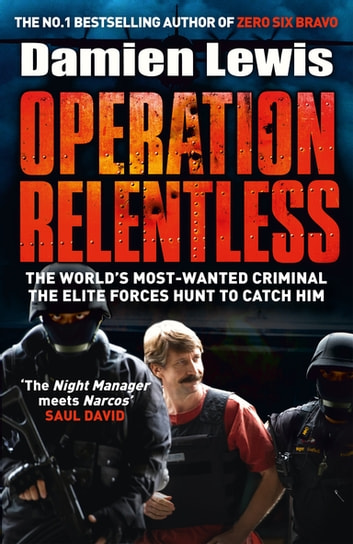 Operation Relentless - The Hunt for the Richest, Deadliest Criminal in History eBook by Damien Lewis