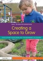 Creating a Space to Grow - Developing your enabling environment outdoors ebook by Gail Ryder Richardson