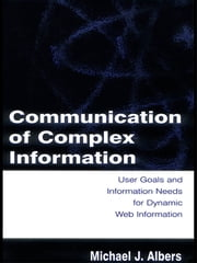 Communication of Complex Information - User Goals and Information Needs for Dynamic Web Information ebook by Michael J. Albers