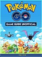 Pokemon Go Game Guide Unofficial ebook by The Yuw