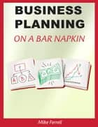 Business Planning on a Bar Napkin ebook by Mike Ferrell