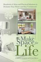 Make Space for Life - Hundreds of Ideas and Practical Solutions to Declutter Your Home and Stay Uncluttered ebook by Peter Cross, Angella Gilbert