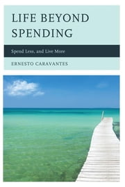 Life Beyond Spending - Spend Less, and Live More ebook by Ernesto Caravantes