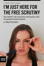 I'm Just Here for the Free Scrutiny: One Model's Tale of Insanity and Inanity in the Wonderful World of Fashion ebook by Abby Rosmarin