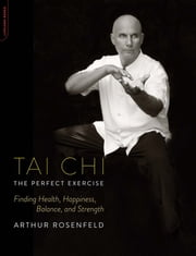 Tai Chi--The Perfect Exercise - Finding Health, Happiness, Balance, and Strength ebook by Arthur Rosenfeld