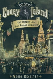 The Kid of Coney Island: Fred Thompson and the Rise of American Amusements ebook by Woody Register