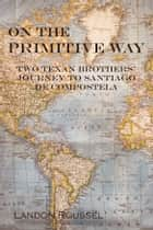 On the Primitive Way - Two Texan Brothers' Journey to Santiago de Compostela ebook by Landon Roussel