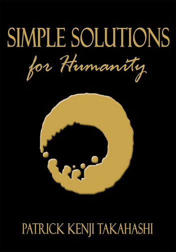 Simple Solutions for Humanity ebook by Patrick Kenji Takahashi