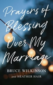 Prayers of Blessing over My Marriage ebook by Bruce H. Wilkinson, Heather Hair