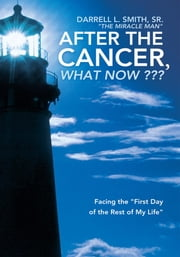 "After the Cancer, What Now ??? - Facing the ""First Day of the Rest of My Life"" ebook by Darrell L. Smith, Sr. ""The Miracle Man"""