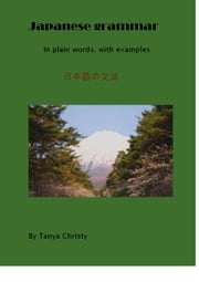 Japanese Grammar in Plain Words, With Examples ebook by Tanya Christy
