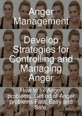 Anger Management - Develop Strategies for Controlling and Managing Anger. How to fix Anger problems, Get rid of Anger problems Fast, Easy and Safe. ebook by Lisa Adams