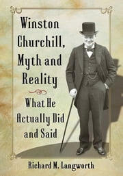 Winston Churchill, Myth and Reality - What He Actually Did and Said ebook by Richard M. Langworth