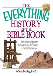 The Everything History Of The Bible Book: From Divine Inspiration to Modern-Day Discoveries--a Complete Reference ebook by Jeffery Donley