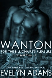 Wanton - For the Billionaire's Pleasure - Luke & Claire, #2 ebook by Evelyn Adams