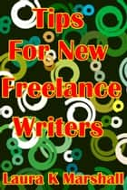 Tips for New Freelance Writers ebook by Laura K Marshall