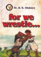For We Wrestle ebook by Dr. D. K. Olukoya