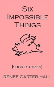 Six Impossible Things ebook by Renee Carter Hall