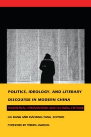 Politics, Ideology, and Literary Discourse in Modern China - Theoretical Interventions and Cultural Critique ebook by Fredric Jameson,Liu Kang,Liu Zaifu