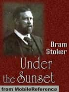 Under The Sunset: Includes Also The Rose Prince, The Invisible Giant, The Shadow Builder, How 7 Went Mad, Lies And Lilies, The Castle Of The King, The Wondrous Child (Mobi Classics) ebook by Bram Stoker