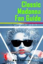 Classic Madonna Fan Guide ebook by Mark Spencer