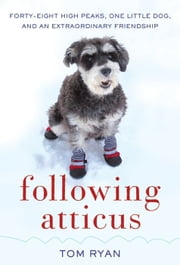 Following Atticus - Forty-Eight High Peaks, One Little Dog, and an Extraordinary Friendship ebook by Tom Ryan
