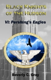 Black Knights of the Hudson Book VI: Pershing's Eagles ebook by Beverly C Gray