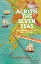 Across The Seven Seas - Indian Travellers' Tales from the Past ebook by Anuradha Kumar
