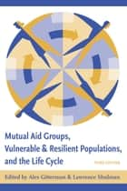 Mutual Aid Groups, Vulnerable and Resilient Populations, and the Life Cycle ebook by Alex Gitterman,Lawrence Schulman