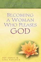 Becoming a Woman Who Pleases God - A Guide to Developing Your Biblical Potential ebook by Pat Ennis,Lisa C. Tatlock