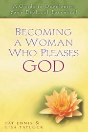 Becoming a Woman Who Pleases God - A Guide to Developing Your Biblical Potential ebook by Pat Ennis,Lisa C. Tatlock,John F. MacArthur Jr.