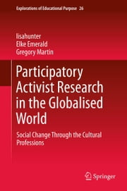 Participatory Activist Research in the Globalised World - Social Change Through the Cultural Professions ebook by Elke Emerald,Gregory Martin,Lisa Hunter