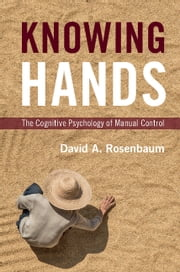 Knowing Hands - The Cognitive Psychology of Manual Control ebook by David A. Rosenbaum