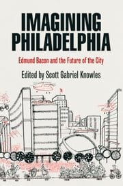 Imagining Philadelphia: Edmund Bacon and the Future of the City ebook by Knowles, Scott Gabriel