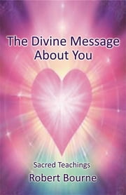 The Divine Message About You: Sacred Teachings ebook by Robert Bourne,Mary Borlase