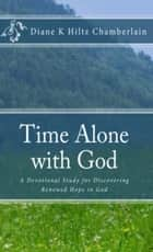 Time Alone With God:A Devotional Study for Discovering Renewed Hope in God ebook by Diane K Hiltz Chamberlain