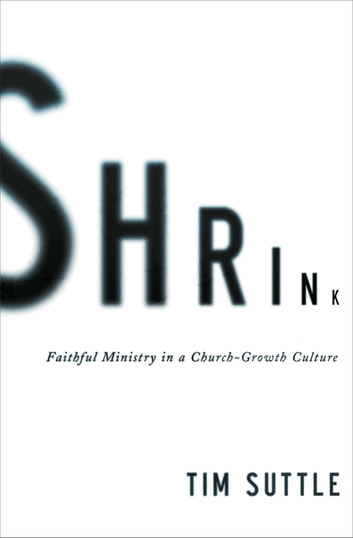 Shrink - Faithful Ministry in a Church-Growth Culture ebook by Tim Suttle