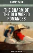 The Charm of the Old World Romances – Premium 10 Book Collection - One Day's Courtship, A Woman Intervenes, Lady Eleanor, The O'Ruddy, The Measure of the Rule ebook by Robert Barr