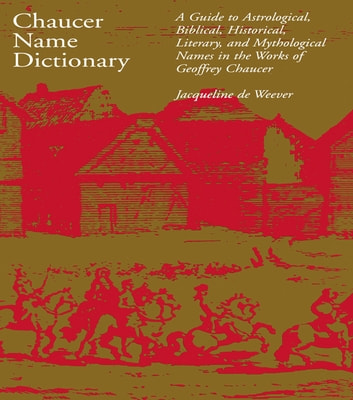 Chaucer Name Dictionary - A Guide to Astrological, Biblical, Historical, Literary, and Mythological Names in the Works of Geoffrey Chaucer ebook by Jacqueline de Weever